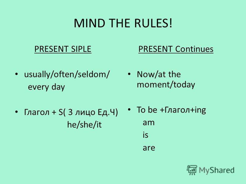 MIND THE RULES! PRESENT SIPLE usually/often/seldom/ every day Глагол + S( 3 лицо Ед.Ч) he/she/it PRESENT Continues Now/at the moment/today To be +Глагол+ing am is are