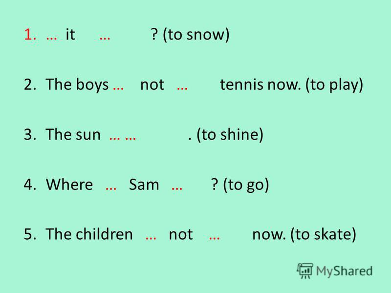 1.… it … ? (to snow) 2.The boys … not … tennis now. (to play) 3.The sun … …. (to shine) 4.Where … Sam … ? (to go) 5.The children … not … now. (to skate) Is snowing are plying is shining is going are skating