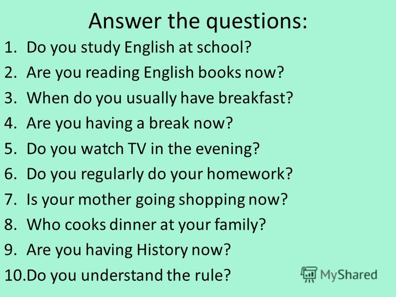 Answer the questions: 1.Do you study English at school? 2.Are you reading English books now? 3.When do you usually have breakfast? 4.Are you having a break now? 5.Do you watch TV in the evening? 6.Do you regularly do your homework? 7.Is your mother g