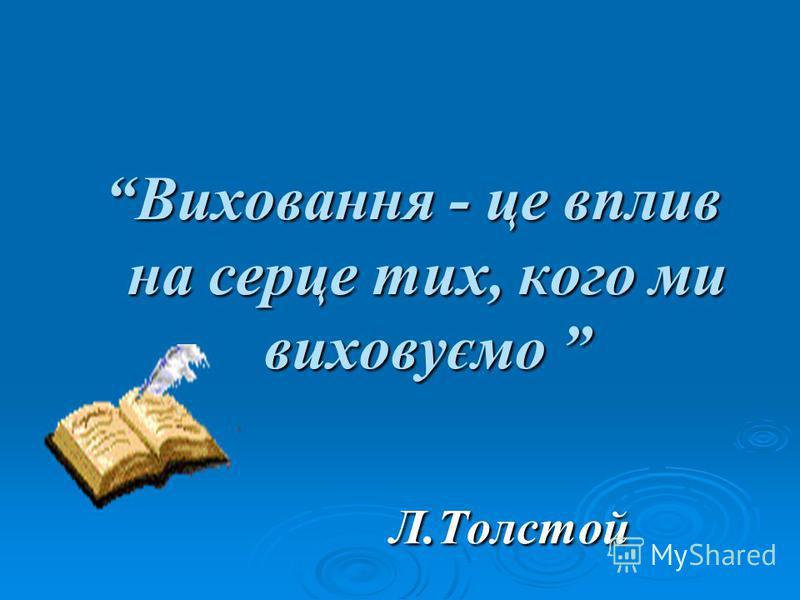 Виховання - це вплив на серце тих, кого ми виховуємо Виховання - це вплив на серце тих, кого ми виховуємо Л.Толстой Л.Толстой