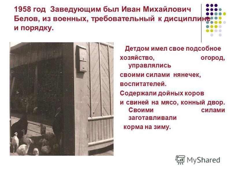 1958 год Заведующим был Иван Михайлович Белов, из военных, требовательный к дисциплине и порядку. Детдом имел свое подсобное хозяйство, огород, управлялись своими силами нянечек, воспитателей. Содержали дойных коров и свиней на мясо, конный двор. Сво