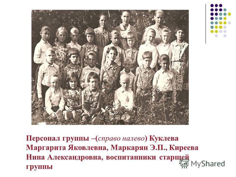 Персонал группы –(справа налево) Куклева Маргарита Яковлевна, Маркарян Э.П., Киреева Нина Александровна, воспитанники старшей группы