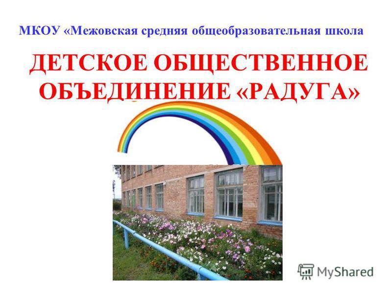 МКОУ «Межовская средняя общеобразовательная школа ДЕТСКОЕ ОБЩЕСТВЕННОЕ ОБЪЕДИНЕНИЕ «РАДУГА»