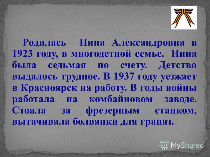Родилась Нина Александровна в 1923 году, в многодетной семье. Нина была седьмая по счету. Детство выдалось трудное. В 1937 году уезжает в Красноярск на работу. В годы войны работала на комбайновом заводе. Стояла за фрезерным станком, вытачивала болва