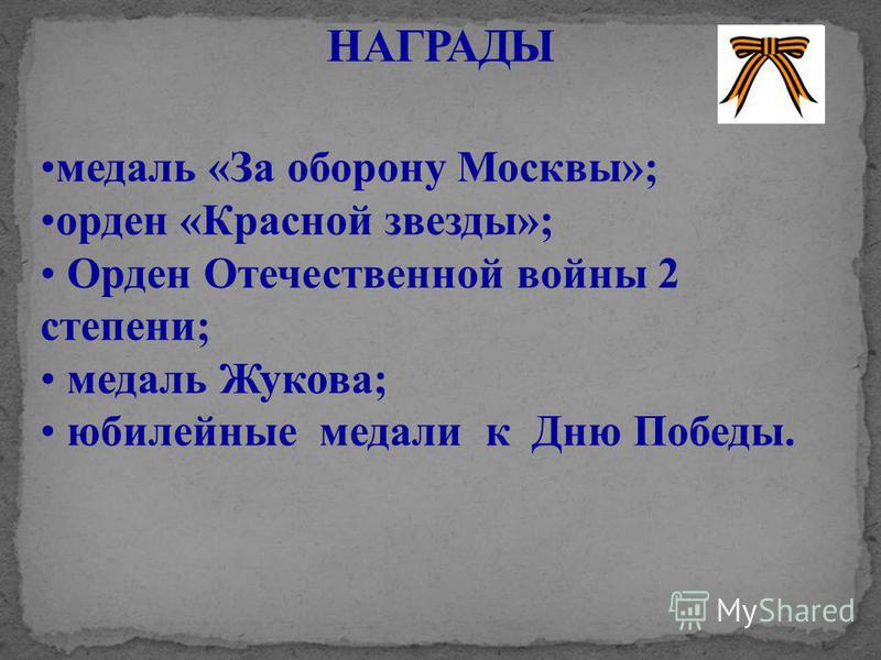 медаль «За оборону Москвы»; орден «Красной звезды»; Орден Отечественной войны 2 степени; медаль Жукова; юбилейные медали к Дню Победы.
