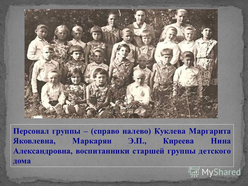 Персонал группы – (справа налево) Куклева Маргарита Яковлевна, Маркарян Э.П., Киреева Нина Александровна, воспитанники старшей группы детского дома