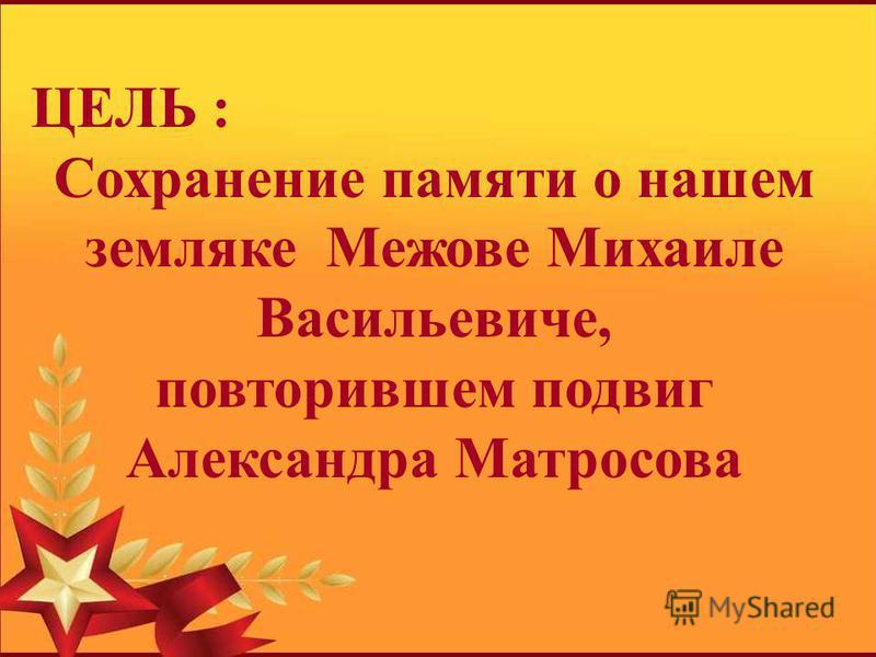 ЦЕЛЬ : Сохранение памяти о нашем земляке Межове Михаиле Васильевиче, повторившем подвиг Александра Матросова