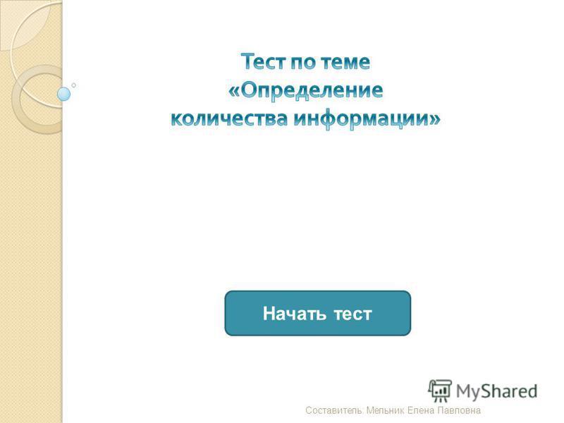 Начать тест Составитель : Мельник Елена Павловна