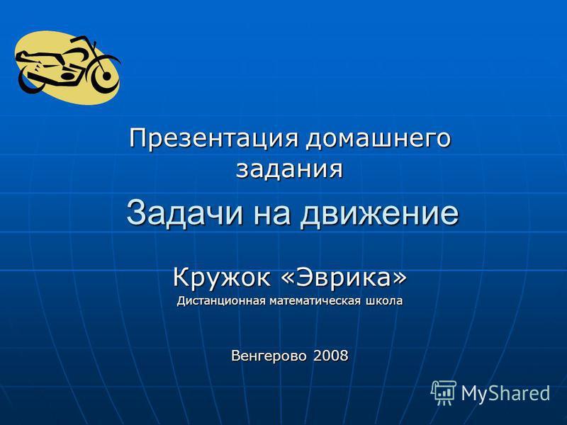 Задачи на движение Презентация домашнего задания Кружок «Эврика» Дистанционная математическая школа Венгерово 2008