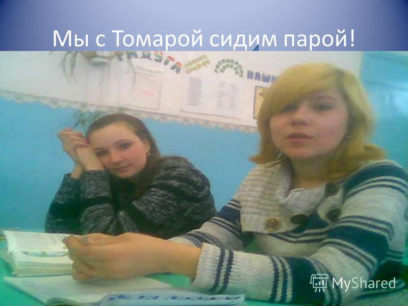 Мы с Томарой сидим парой!