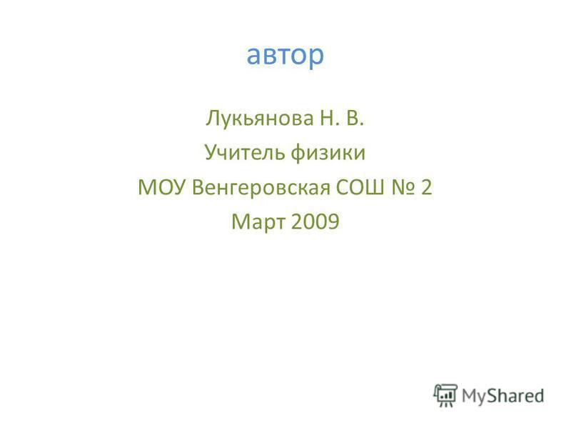 автор Лукьянова Н. В. Учитель физики МОУ Венгеровская СОШ 2 Март 2009