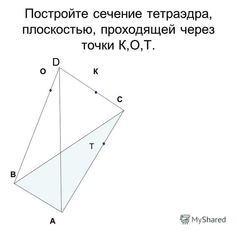 Постройте сечение тетраэдра, плоскостью, проходящей через точки К,О,Т. D A B C К Т О