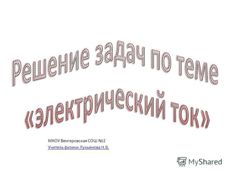 МКОУ Венгеровская СОШ 2 Учитель физики Лукьянова Н.В.