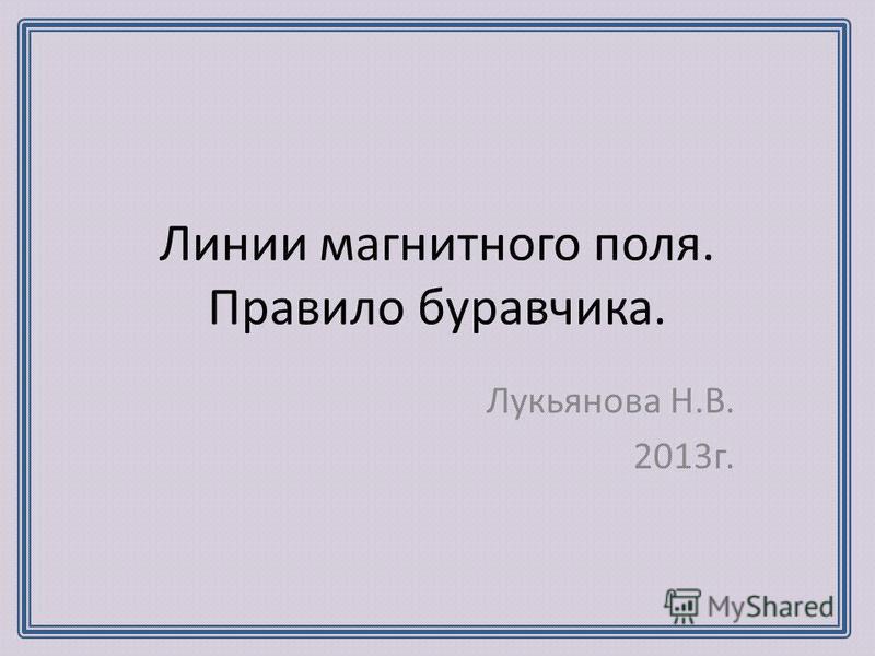 Линии магнитного поля. Правило буравчика. Лукьянова Н.В. 2013 г.
