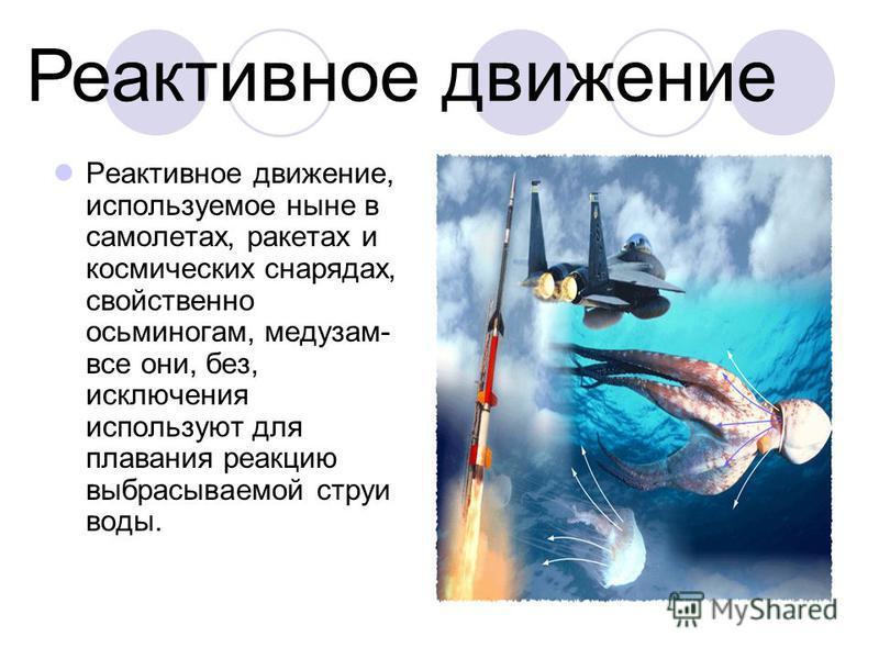 Реактивное движение, используемое ныне в самолетах, ракетах и космических снарядах, свойственно осьминогам, медузам- все они, без, исключения используют для плавания реакцию выбрасываемой струи воды. Реактивное движение