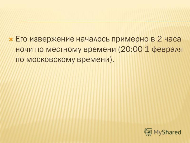 Его извержение началось примерно в 2 часа ночи по местному времени (20:00 1 февраля по московскому времени).