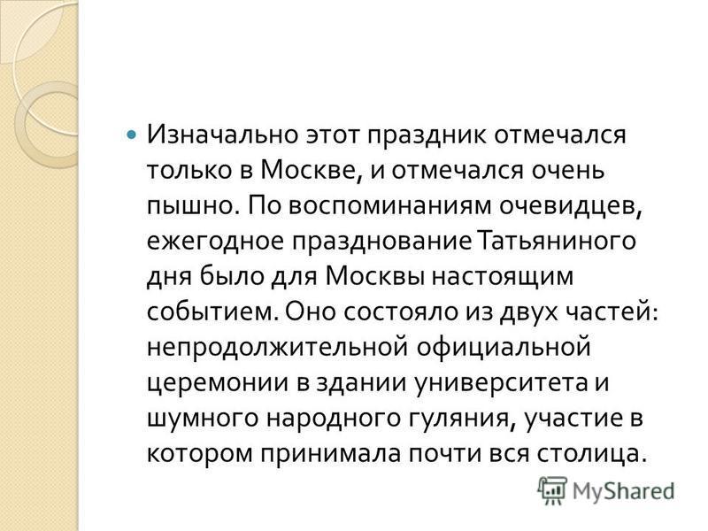 Изначально этот праздник отмечался только в Москве, и отмечался очень пышно. По воспоминаниям очевидцев, ежегодное празднование Татьяниного дня было для Москвы настоящим событием. Оно состояло из двух частей : непродолжительной официальной церемонии