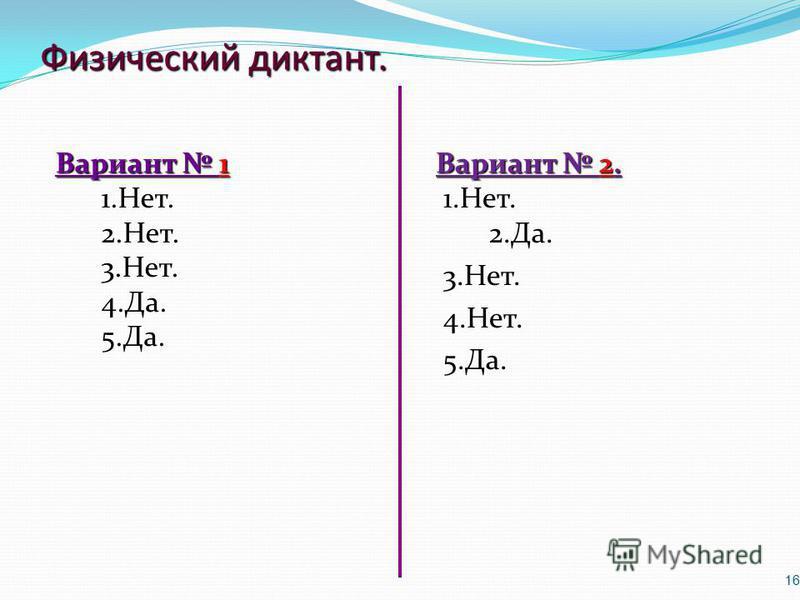Физический диктант. Вариант 1 Вариант 1 1.Нет. 2.Нет. 3.Нет. 4.Да. 5.Да. Вариант 2. 1.Нет. 2.Да. 3.Нет. 4.Нет. 5.Да. 16