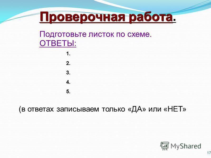 17 Проверочная работа. Подготовьте листок по схеме. ОТВЕТЫ: (в ответах записываем только «ДА» или «НЕТ» 1. 2. 3. 4. 5.
