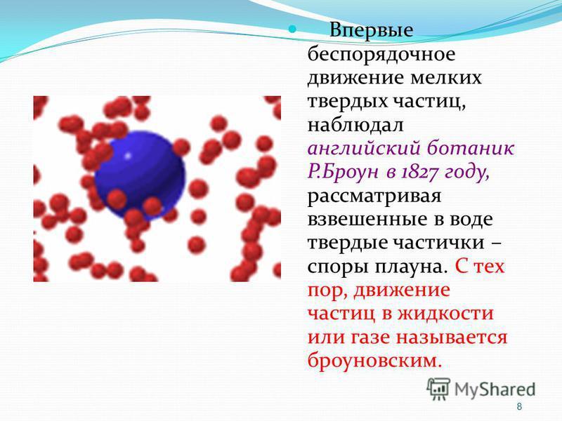 Впервые беспорядочное движение мелких твердых частиц, наблюдал английский ботаник Р.Броун в 1827 году, рассматривая взвешенные в воде твердые частички – споры плауна. С тех пор, движение частиц в жидкости или газе называется броуновским. 8