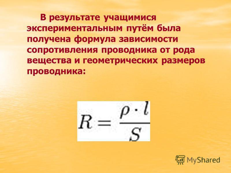 В результате учащимися экспериментальным путём была получена формула зависимости сопротивления проводника от рода вещества и геометрических размеров проводника: