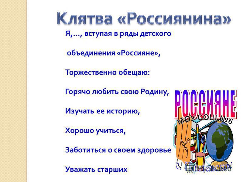 Я,…, вступая в ряды детского объединения «Россияне», Торжественно обещаю: Горячо любить свою Родину, Изучать ее историю, Хорошо учиться, Заботиться о своем здоровье Уважать старших