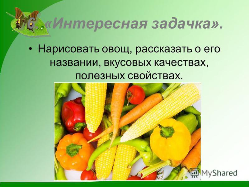 6. «Интересная задачка». Нарисовать овощ, рассказать о его названии, вкусовых качествах, полезных свойствах.