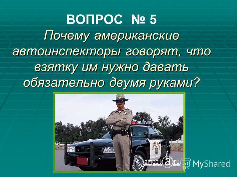Почему американские автоинспекторы говорят, что взятку им нужно давать обязательно двумя руками? ВОПРОС 5 Почему американские автоинспекторы говорят, что взятку им нужно давать обязательно двумя руками?