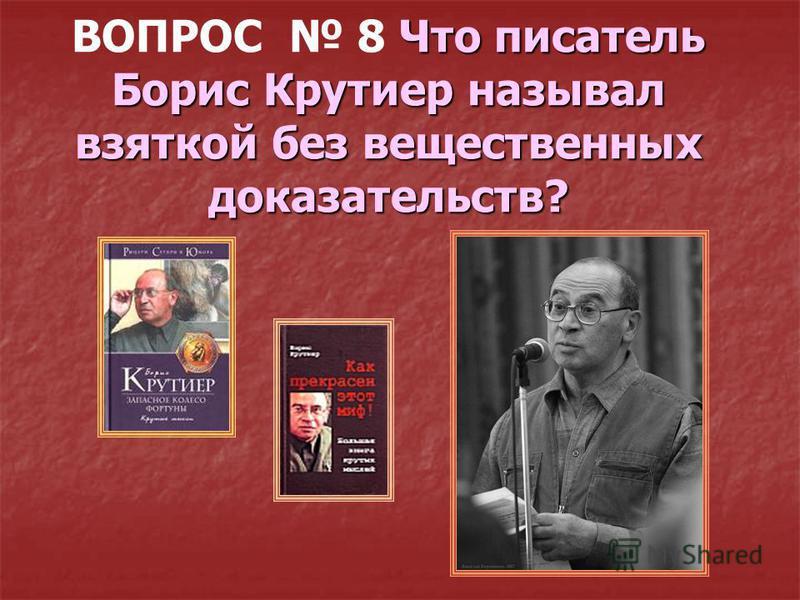 Что писатель Борис Крутиер называл взяткой без вещественных доказательств? ВОПРОС 8 Что писатель Борис Крутиер называл взяткой без вещественных доказательств?