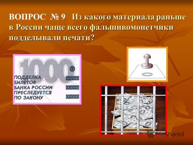ВОПРОС 9 И з какого материала раньше в России чаще всего фальшивомонетчики подделывали печати?