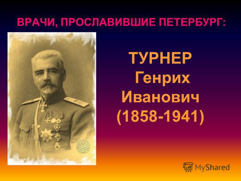 ВРАЧИ, ПРОСЛАВИВШИЕ ПЕТЕРБУРГ: ТУРНЕР Генрих Иванович (1858-1941)
