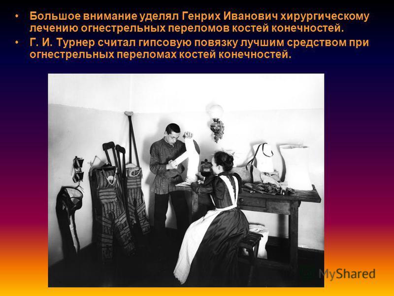 Большое внимание уделял Генрих Иванович хирургическому лечению огнестрельных переломов костей конечностей. Г. И. Турнер считал гипсовую повязку лучшим средством при огнестрельных переломах костей конечностей.