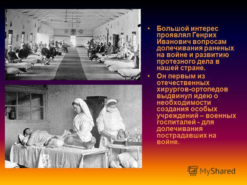 Большой интерес проявлял Генрих Иванович вопросам долечивания раненых на войне и развитию протезного дела в нашей стране. Он первым из отечественных хирургов-ортопедов выдвинул идею о необходимости создания особых учреждений – военных госпиталей - дл