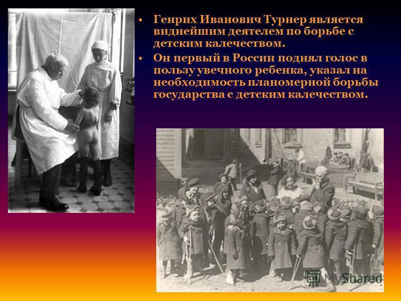 Генрих Иванович Турнер является виднейшим деятелем по борьбе с детским калечеством. Он первый в России поднял голос в пользу увечного ребенка, указал на необходимость планомерной борьбы государства с детским калечеством.