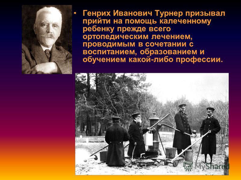 Генрих Иванович Турнер призывал прийти на помощь калеченному ребенку прежде всего ортопедическим лечением, проводимым в сочетании с воспитанием, образованием и обучением какой-либо профессии.