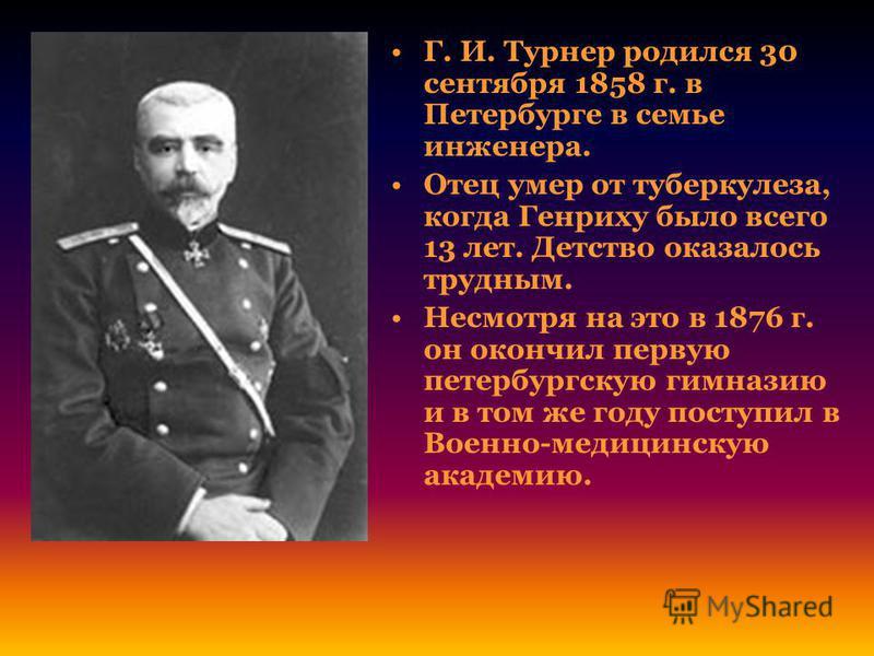 Г. И. Турнер родился 30 сентября 1858 г. в Петербурге в семье инженера. Отец умер от туберкулеза, когда Генриху было всего 13 лет. Детство оказалось трудным. Несмотря на это в 1876 г. он окончил первую петербургскую гимназию и в том же году поступил
