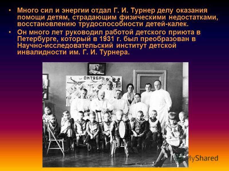 Много сил и энергии отдал Г. И. Турнер делу оказания помощи детям, страдающим физическими недостатками, восстановлению трудоспособности детей-калек. Он много лет руководил работой детского приюта в Петербурге, который в 1931 г. был преобразован в Нау