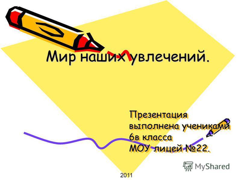Презентация выполнена учениками 6 в класса МОУ лицей 22. Мир наших увлечений. 2011