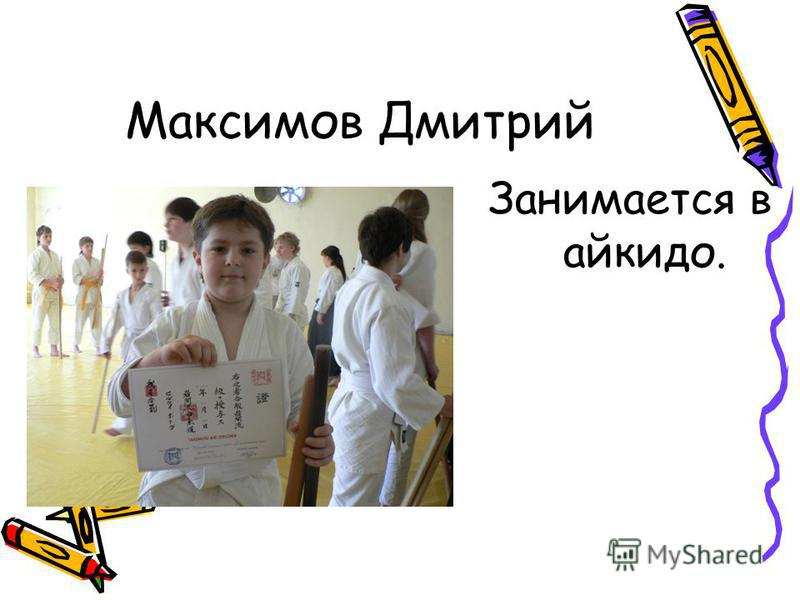 Максимов Дмитрий Занимается в айкидо.