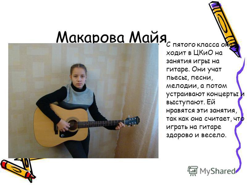 С пятого класса она ходит в ЦКиО на занятия игры на гитаре. Они учат пьесы, песни, мелодии, а потом устраивают концерты и выступают. Ей нравятся эти занятия, так как она считает, что играть на гитаре здорово и весело. Макарова Майя