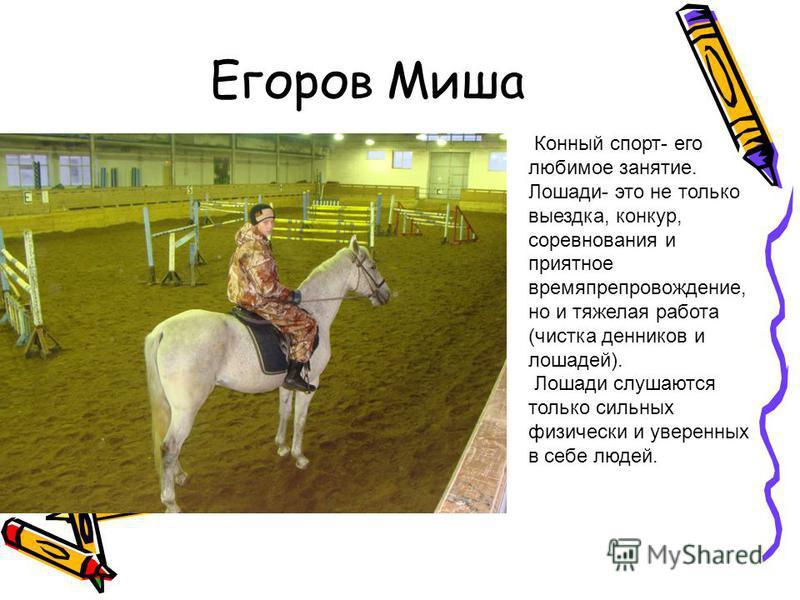 Егоров Миша Конный спорт- его любимое занятие. Лошади- это не только выездка, конкур, соревнования и приятное времяпрепровождение, но и тяжелая работа (чистка денников и лошадей). Лошади слушаются только сильных физически и уверенных в себе людей.