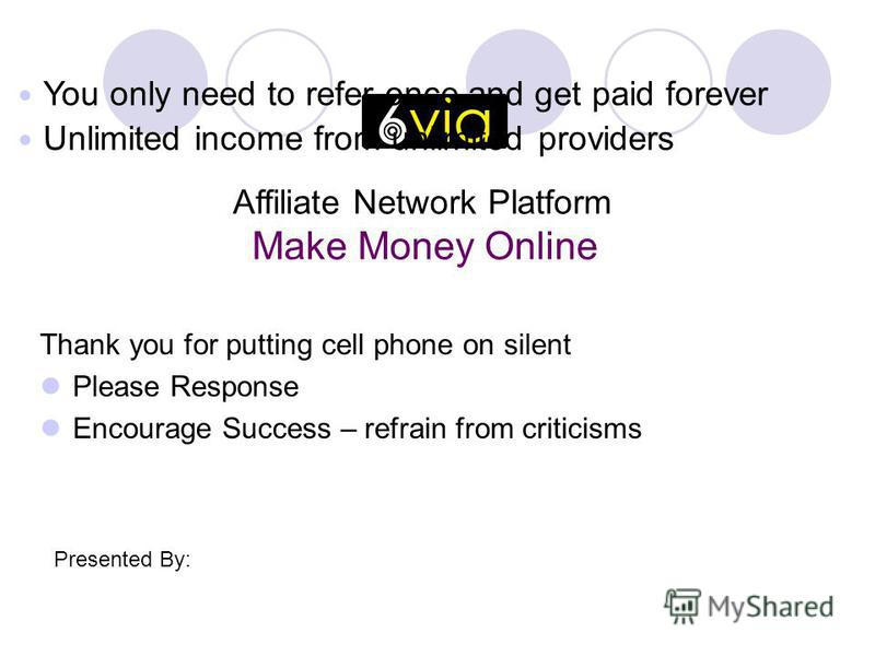 Thank you for putting cell phone on silent Please Response Encourage Success – refrain from criticisms Affiliate Network Platform Make Money Online Presented By: You only need to refer once and get paid forever Unlimited income from unlimited provide