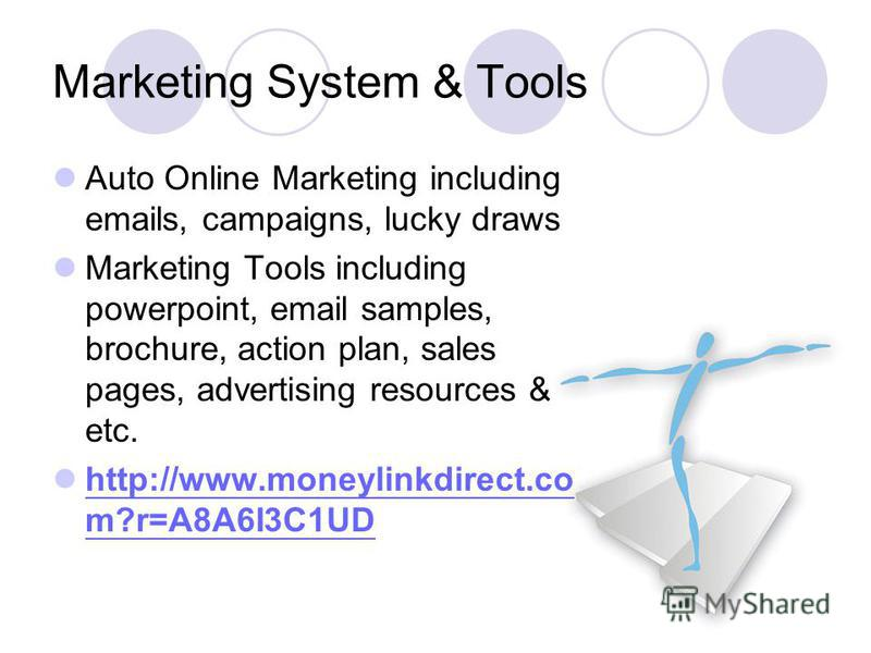 Marketing System & Tools Auto Online Marketing including emails, campaigns, lucky draws Marketing Tools including powerpoint, email samples, brochure, action plan, sales pages, advertising resources & etc. http://www.moneylinkdirect.co m?r=A8A6I3C1UD