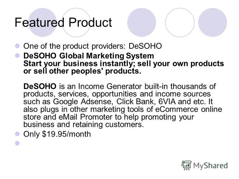 Featured Product One of the product providers: DeSOHO DeSOHO Global Marketing System Start your business instantly; sell your own products or sell other peoples' products. DeSOHO is an Income Generator built-in thousands of products, services, opport