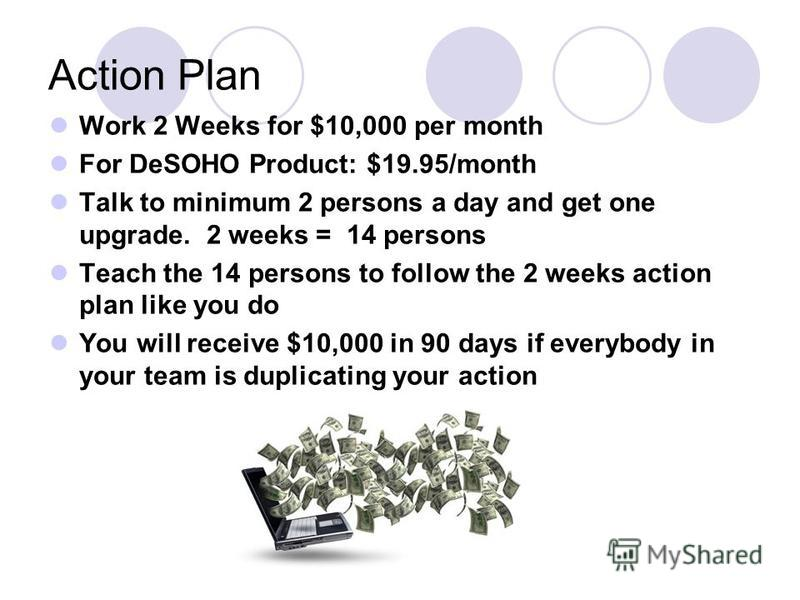 Action Plan Work 2 Weeks for $10,000 per month For DeSOHO Product: $19.95/month Talk to minimum 2 persons a day and get one upgrade. 2 weeks = 14 persons Teach the 14 persons to follow the 2 weeks action plan like you do You will receive $10,000 in 9