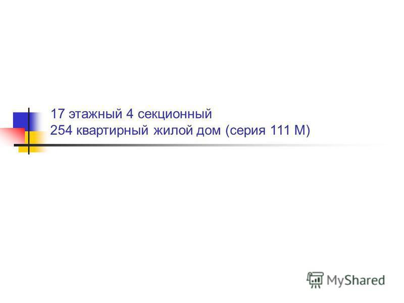 17 этажный 4 секционный 254 квартирный жилой дом (серия 111 М)