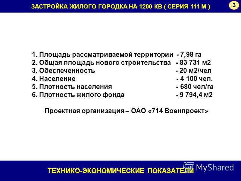 ЗАСТРОЙКА ЖИЛОГО ГОРОДКА НА 1200 КВ ( СЕРИЯ 111 М ) 3 1. Площадь рассматриваемой территории - 7,98 га 2. Общая площадь нового строительства - 83 731 м 2 3. Обеспеченность - 20 м 2/чел 4. Население - 4 100 чел. 5. Плотность населения - 680 чел/га 6. П