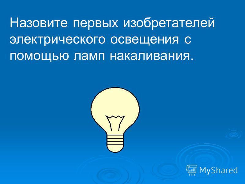 Назовите первых изобретателей электрического освещения с помощью ламп накаливания.