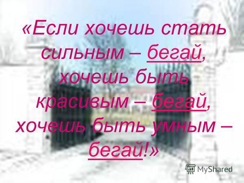 «Если хочешь стать сильным – бегай, хочешь быть красивым – бегай, хочешь быть умным – бегай!»