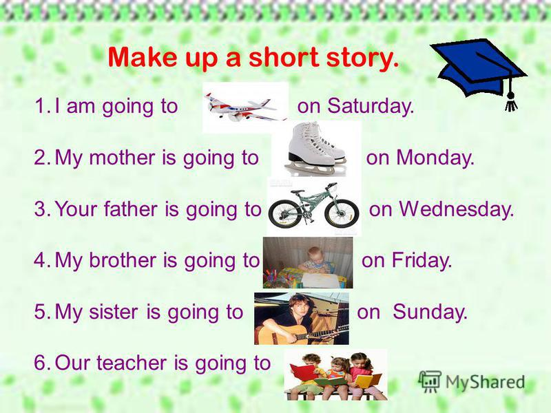 Make up a short story. 1. I am going to on Saturday. 2. My mother is going to on Monday. 3. Your father is going to on Wednesday. 4. My brother is going to on Friday. 5. My sister is going to on Sunday. 6. Our teacher is going to